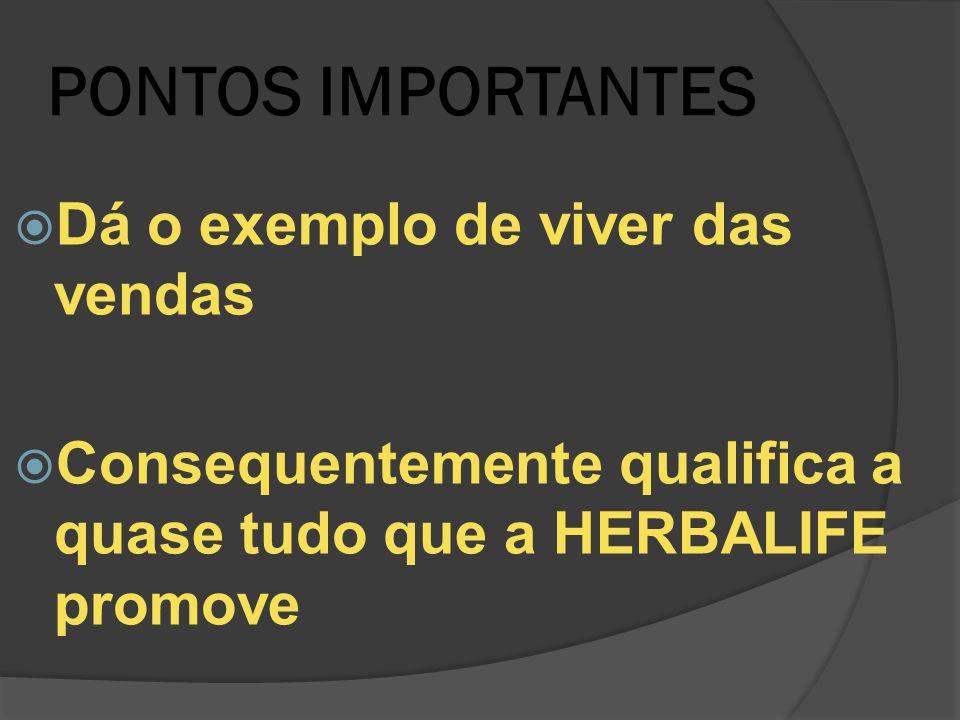 PONTOS IMPORTANTES  Dá o exemplo de viver das vendas  Consequentemente qualifica a quase tudo que a HERBALIFE promove