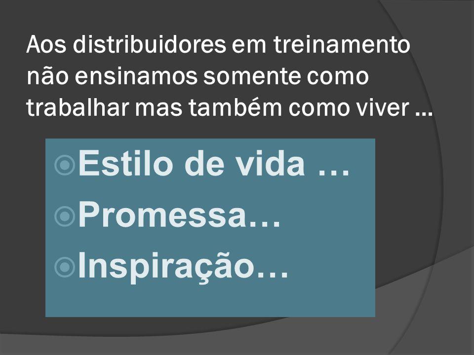 Aos distribuidores em treinamento não ensinamos somente como trabalhar mas também como viver …  Estilo de vida …  Promessa…  Inspiração…