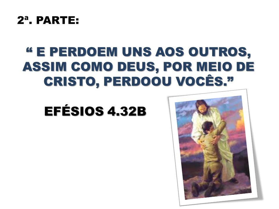 """2ª. PARTE: """" E PERDOEM UNS AOS OUTROS, ASSIM COMO DEUS, POR MEIO DE CRISTO, PERDOOU VOCÊS."""" EFÉSIOS 4.32B EFÉSIOS 4.32B"""
