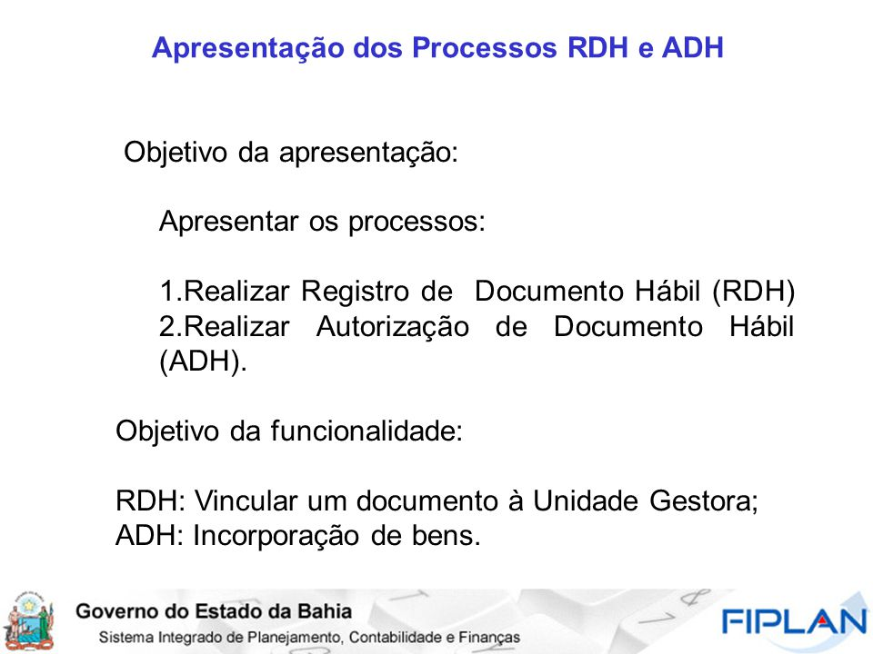 Apresentação dos Processos RDH e ADH Objetivo da apresentação: Apresentar os processos: 1.Realizar Registro de Documento Hábil (RDH) 2.Realizar Autorização de Documento Hábil (ADH).