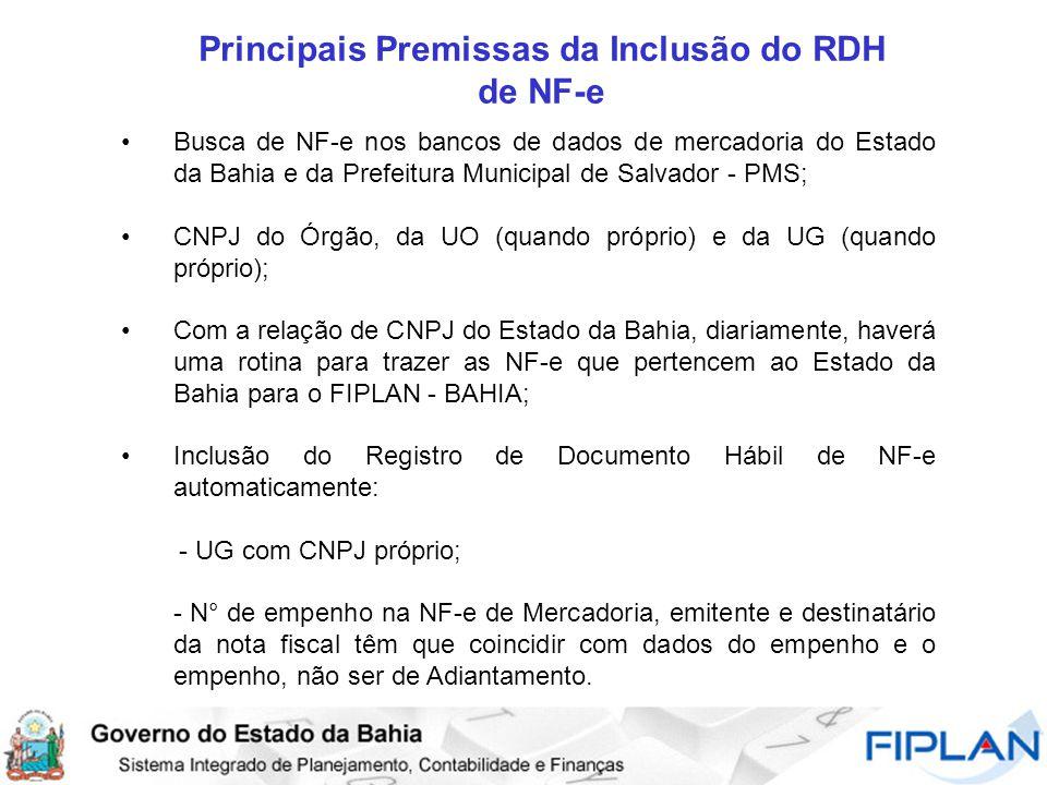 Principais Premissas da Inclusão do RDH de NF-e Busca de NF-e nos bancos de dados de mercadoria do Estado da Bahia e da Prefeitura Municipal de Salvador - PMS; CNPJ do Órgão, da UO (quando próprio) e da UG (quando próprio); Com a relação de CNPJ do Estado da Bahia, diariamente, haverá uma rotina para trazer as NF-e que pertencem ao Estado da Bahia para o FIPLAN - BAHIA; Inclusão do Registro de Documento Hábil de NF-e automaticamente: - UG com CNPJ próprio; - N° de empenho na NF-e de Mercadoria, emitente e destinatário da nota fiscal têm que coincidir com dados do empenho e o empenho, não ser de Adiantamento.
