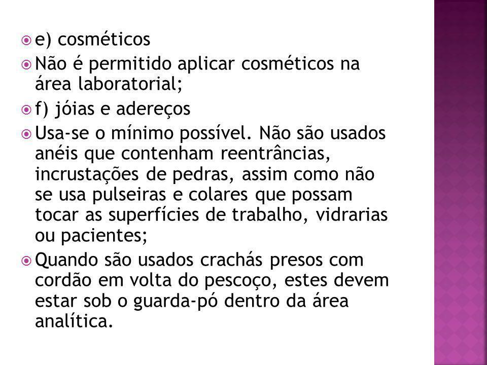  e) cosméticos  Não é permitido aplicar cosméticos na área laboratorial;  f) jóias e adereços  Usa-se o mínimo possível. Não são usados anéis que