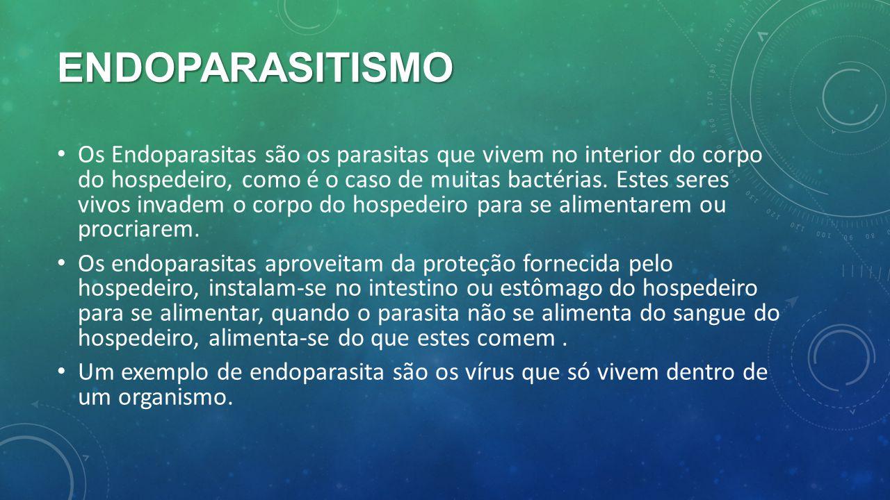 ENDOPARASITISMO Os Endoparasitas são os parasitas que vivem no interior do corpo do hospedeiro, como é o caso de muitas bactérias. Estes seres vivos i