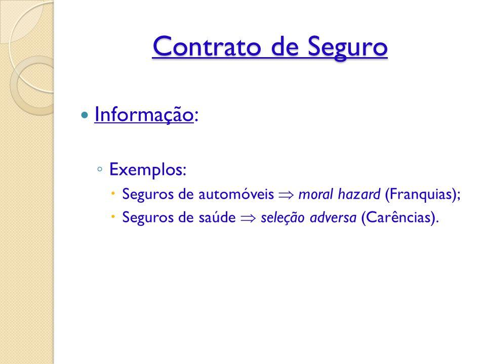 Contrato de Seguro Informação: ◦ Exemplos:  Seguros de automóveis  moral hazard (Franquias);  Seguros de saúde  seleção adversa (Carências).
