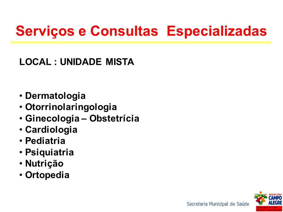 Secretaria Municipal de Saúde Serviços e Consultas Especializadas LOCAL : UNIDADE MISTA Dermatologia Otorrinolaringologia Ginecologia – Obstetrícia Cardiologia Pediatria Psiquiatria Nutrição Ortopedia