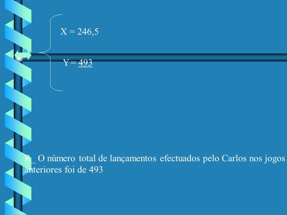 X = 246,5 Y= 493 R_ O número total de lançamentos efectuados pelo Carlos nos jogos anteriores foi de 493