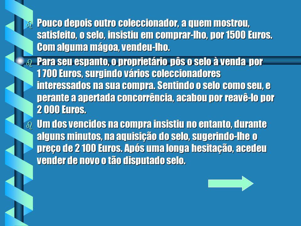 bPbPbPbPouco depois outro coleccionador, a quem mostrou, satisfeito, o selo, insistiu em comprar-lho, por 1500 Euros.