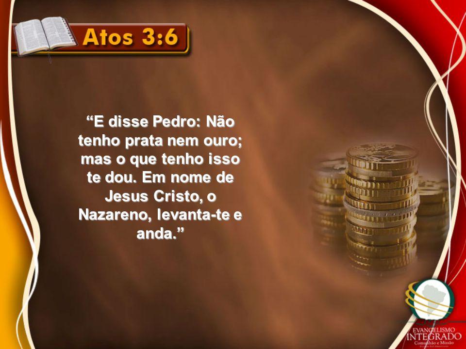"""""""E disse Pedro: Não tenho prata nem ouro; mas o que tenho isso te dou. Em nome de Jesus Cristo, o Nazareno, levanta-te e anda."""""""