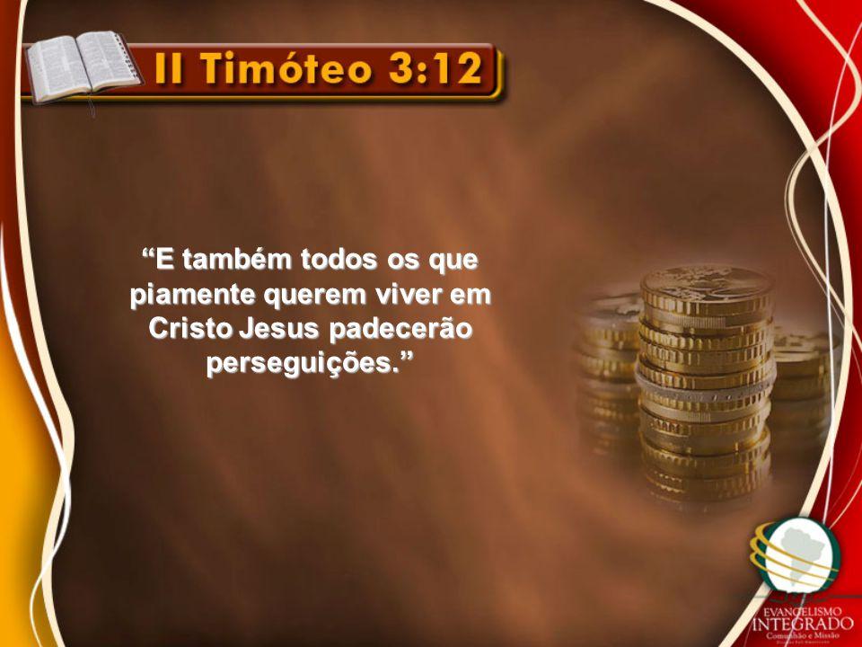 """""""E também todos os que piamente querem viver em Cristo Jesus padecerão perseguições."""""""