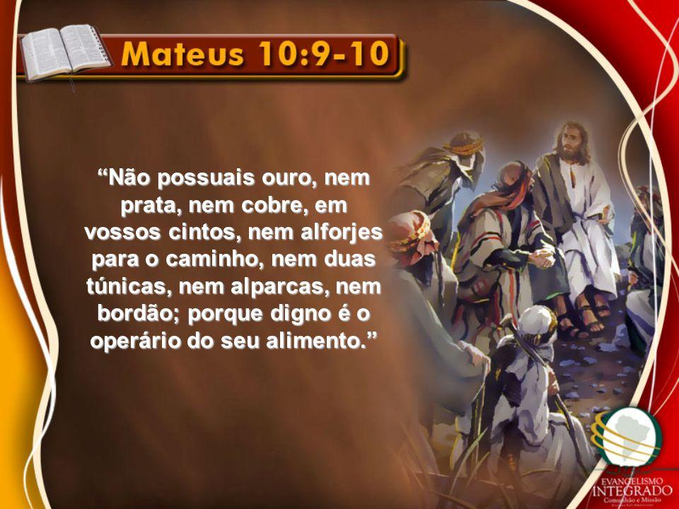 """""""Não possuais ouro, nem prata, nem cobre, em vossos cintos, nem alforjes para o caminho, nem duas túnicas, nem alparcas, nem bordão; porque digno é o"""