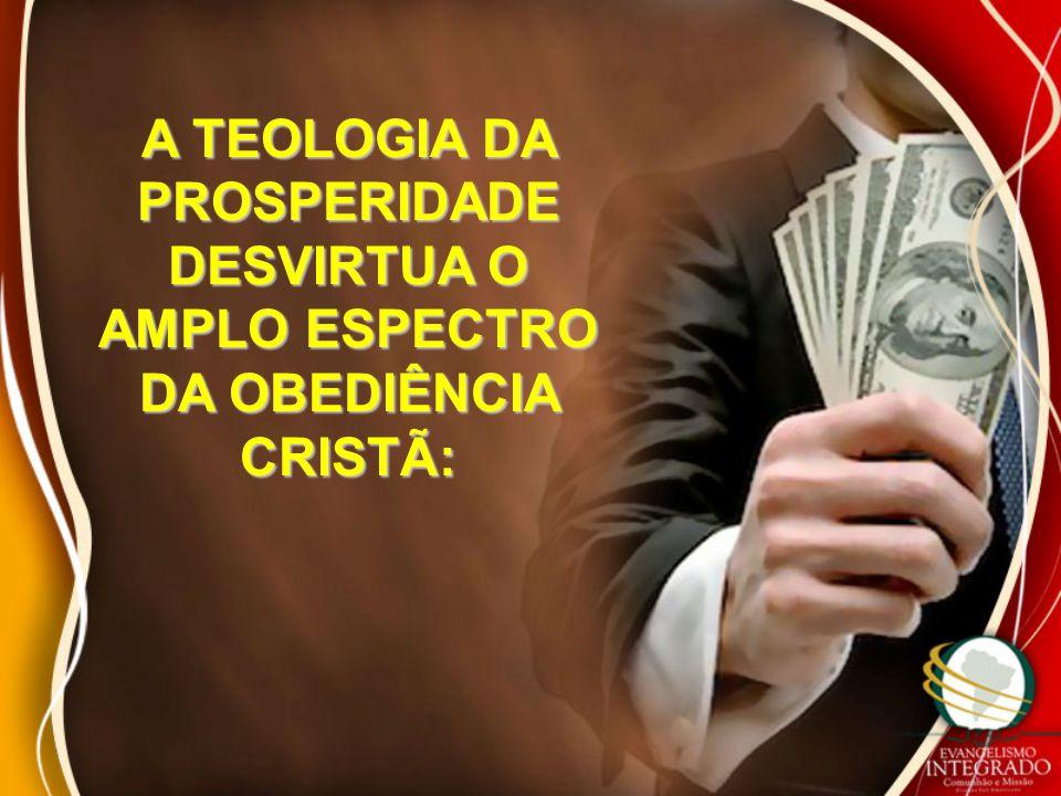 A TEOLOGIA DA PROSPERIDADE DESVIRTUA O AMPLO ESPECTRO DA OBEDIÊNCIA CRISTÃ:
