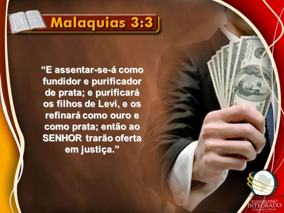 E assentar-se-á como fundidor e purificador de prata; e purificará os filhos de Levi, e os refinará como ouro e como prata; então ao SENHOR trarão oferta em justiça.