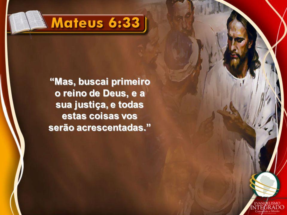 """""""Mas, buscai primeiro o reino de Deus, e a sua justiça, e todas estas coisas vos serão acrescentadas."""""""