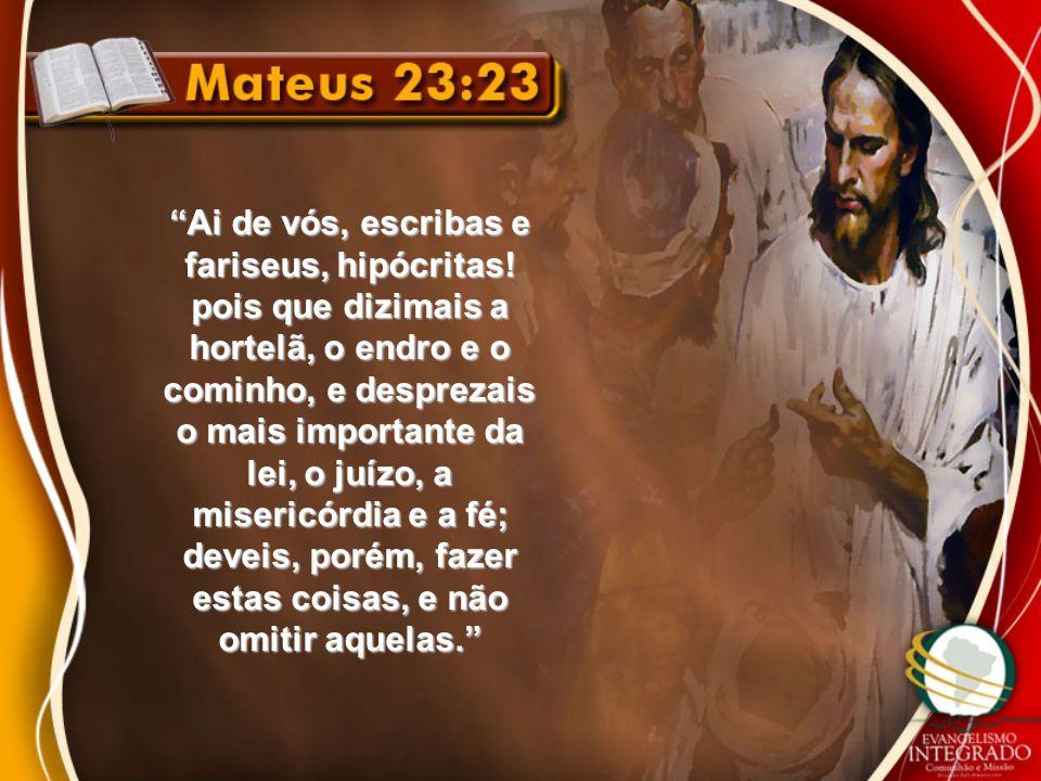 """""""Ai de vós, escribas e fariseus, hipócritas! pois que dizimais a hortelã, o endro e o cominho, e desprezais o mais importante da lei, o juízo, a miser"""