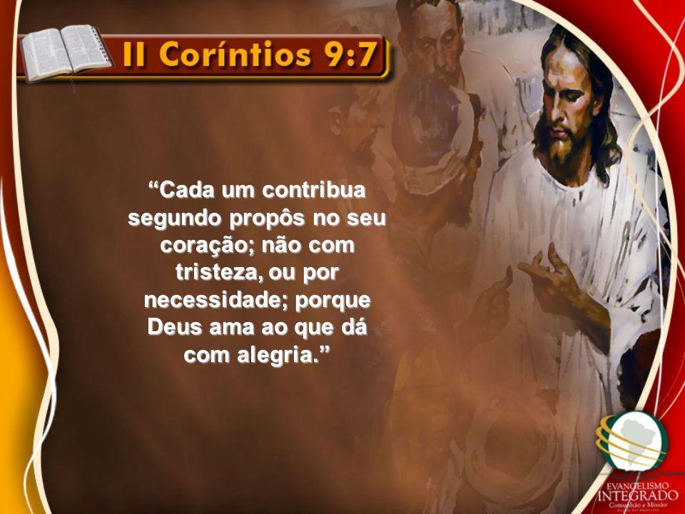 """""""Cada um contribua segundo propôs no seu coração; não com tristeza, ou por necessidade; porque Deus ama ao que dá com alegria."""""""