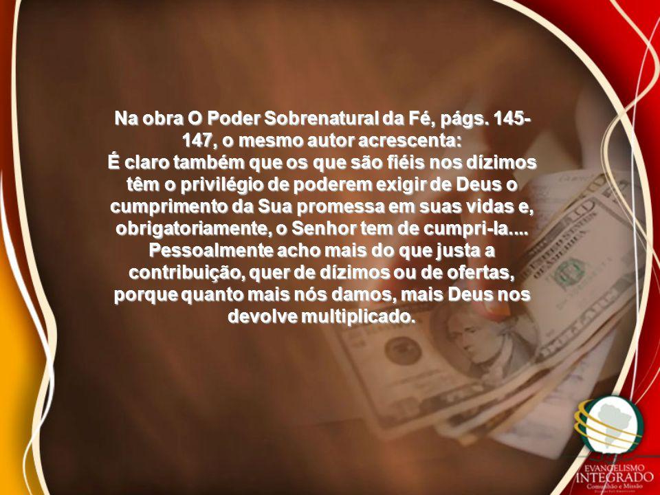 Na obra O Poder Sobrenatural da Fé, págs. 145- 147, o mesmo autor acrescenta: É claro também que os que são fiéis nos dízimos têm o privilégio de pode