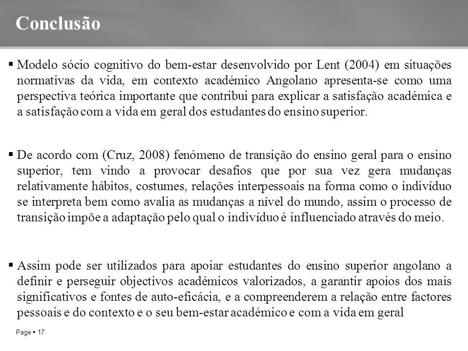 Page  17  Modelo sócio cognitivo do bem-estar desenvolvido por Lent (2004) em situações normativas da vida, em contexto académico Angolano apresenta-se como uma perspectiva teórica importante que contribui para explicar a satisfação académica e a satisfação com a vida em geral dos estudantes do ensino superior.