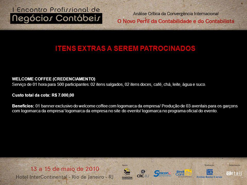 ITENS EXTRAS A SEREM PATROCINADOS WELCOME COFFEE (CREDENCIAMENTO) Serviço de 01 hora para 500 participantes: 02 itens salgados, 02 itens doces, café,