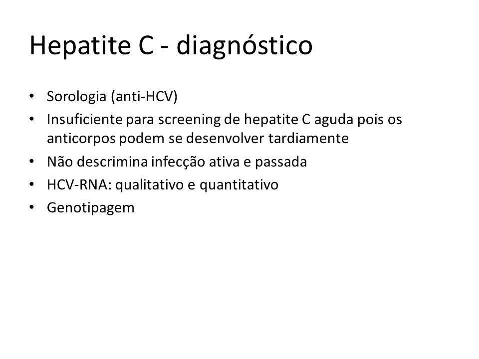 Hepatite C - diagnóstico Sorologia (anti-HCV) Insuficiente para screening de hepatite C aguda pois os anticorpos podem se desenvolver tardiamente Não descrimina infecção ativa e passada HCV-RNA: qualitativo e quantitativo Genotipagem