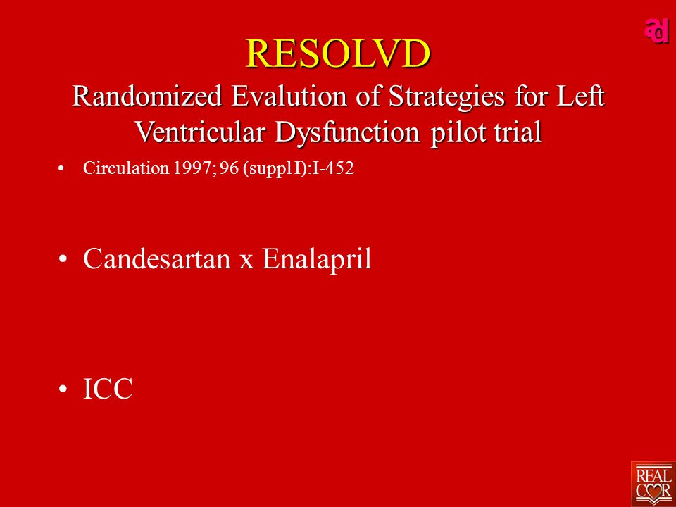 ad RESOLVD Randomized Evalution of Strategies for Left Ventricular Dysfunction pilot trial Circulation 1997; 96 (suppl I):I-452 Candesartan x Enalapril ICC