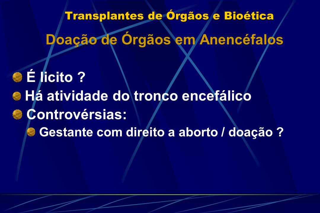 Transplantes de Órgãos e Bioética Doação de Órgãos em Anencéfalos É licito ? Há atividade do tronco encefálico Controvérsias: Gestante com direito a a
