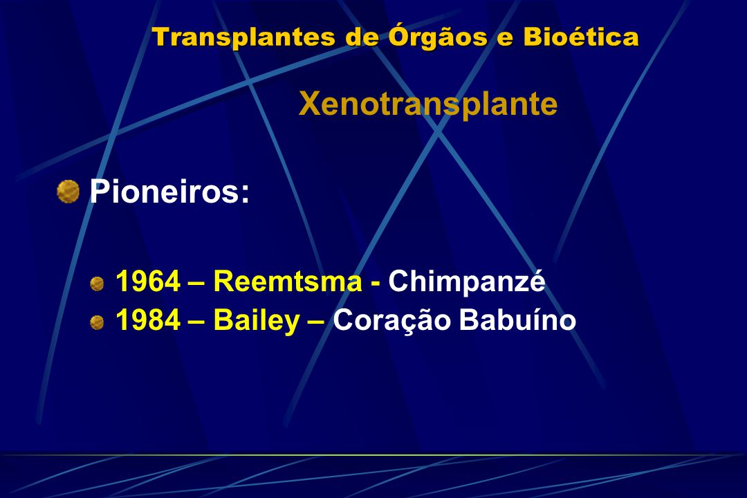 Transplantes de Órgãos e Bioética Xenotransplante Pioneiros: 1964 – Reemtsma - Chimpanzé 1984 – Bailey – Coração Babuíno