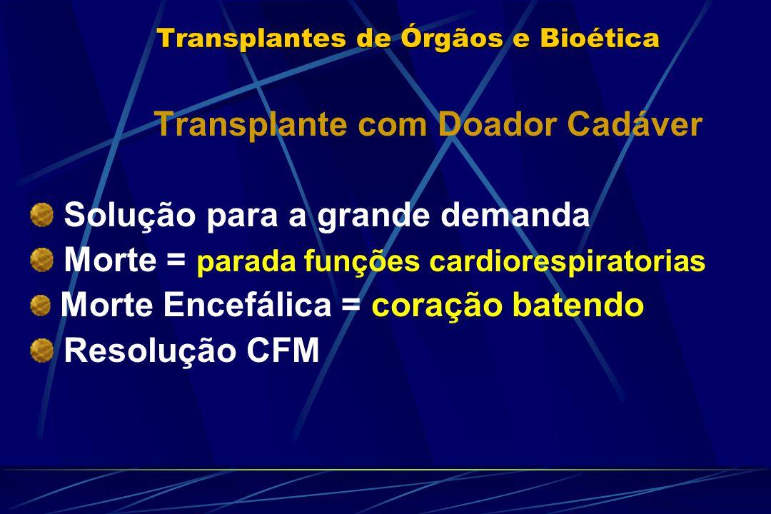 Transplantes de Órgãos e Bioética Transplante com Doador Cadáver Solução para a grande demanda Morte = parada funções cardiorespiratorias Morte Encefálica = coração batendo Resolução CFM