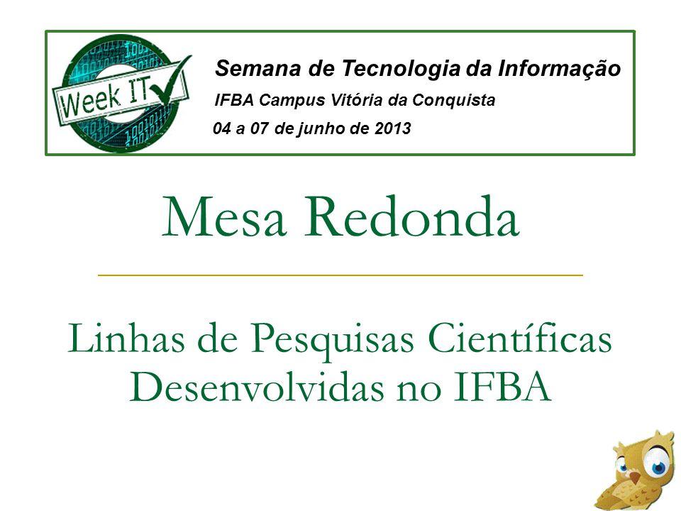 Mesa Redonda Linhas de Pesquisas Científicas Desenvolvidas no IFBA Semana de Tecnologia da Informação IFBA Campus Vitória da Conquista 04 a 07 de junho de 2013