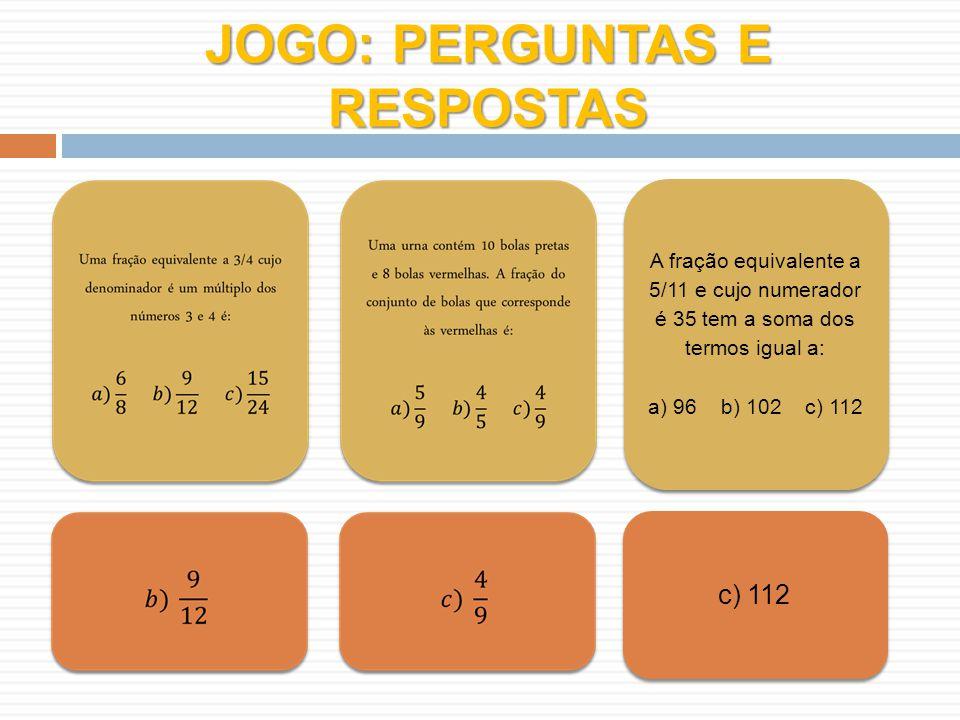 JOGO: PERGUNTAS E RESPOSTAS A fração equivalente a 5/11 e cujo numerador é 35 tem a soma dos termos igual a: a) 96 b) 102 c) 112 A fração equivalente a 5/11 e cujo numerador é 35 tem a soma dos termos igual a: a) 96 b) 102 c) 112 c) 112