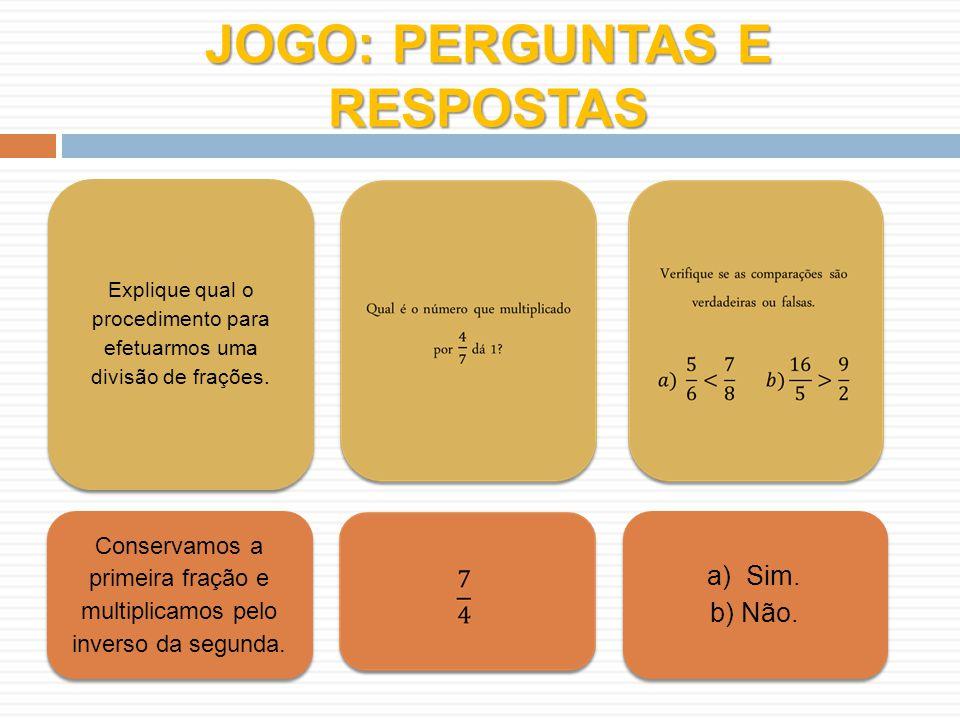 JOGO: PERGUNTAS E RESPOSTAS Explique qual o procedimento para efetuarmos uma divisão de frações. Conservamos a primeira fração e multiplicamos pelo in
