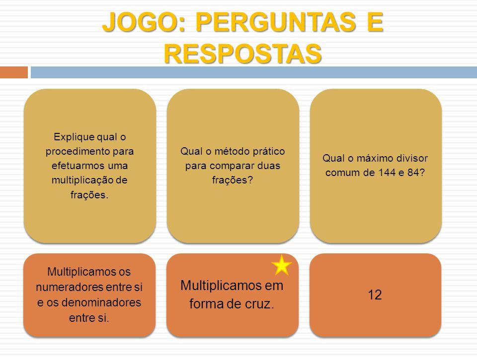 JOGO: PERGUNTAS E RESPOSTAS Explique qual o procedimento para efetuarmos uma multiplicação de frações. Qual o método prático para comparar duas fraçõe