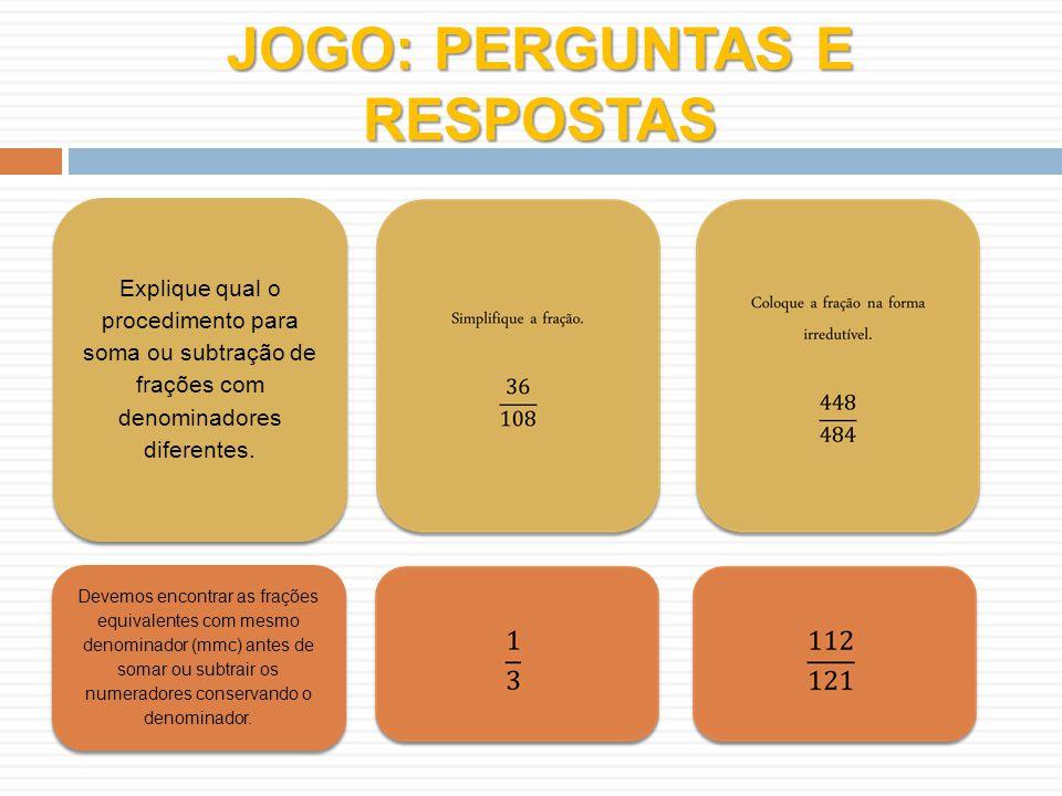JOGO: PERGUNTAS E RESPOSTAS Explique qual o procedimento para soma ou subtração de frações com denominadores diferentes.