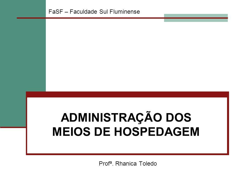 ADMINISTRAÇÃO DOS MEIOS DE HOSPEDAGEM Profª. Rhanica Toledo FaSF – Faculdade Sul Fluminense