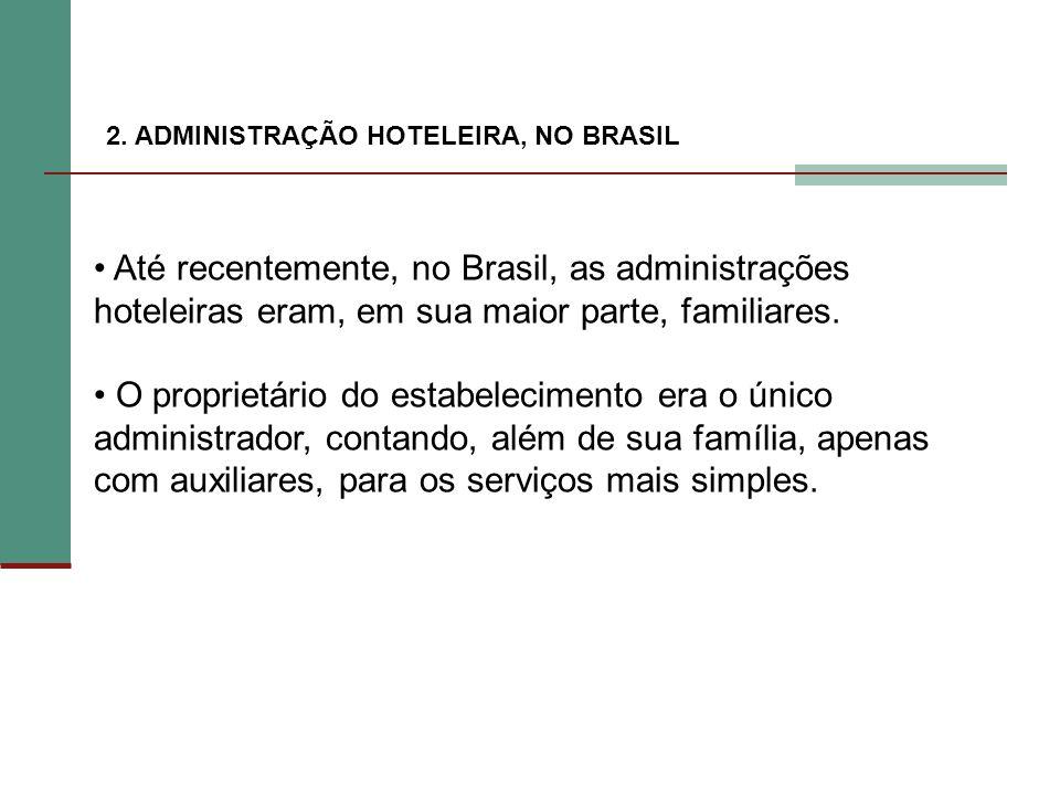 2. ADMINISTRAÇÃO HOTELEIRA, NO BRASIL Até recentemente, no Brasil, as administrações hoteleiras eram, em sua maior parte, familiares. O proprietário d