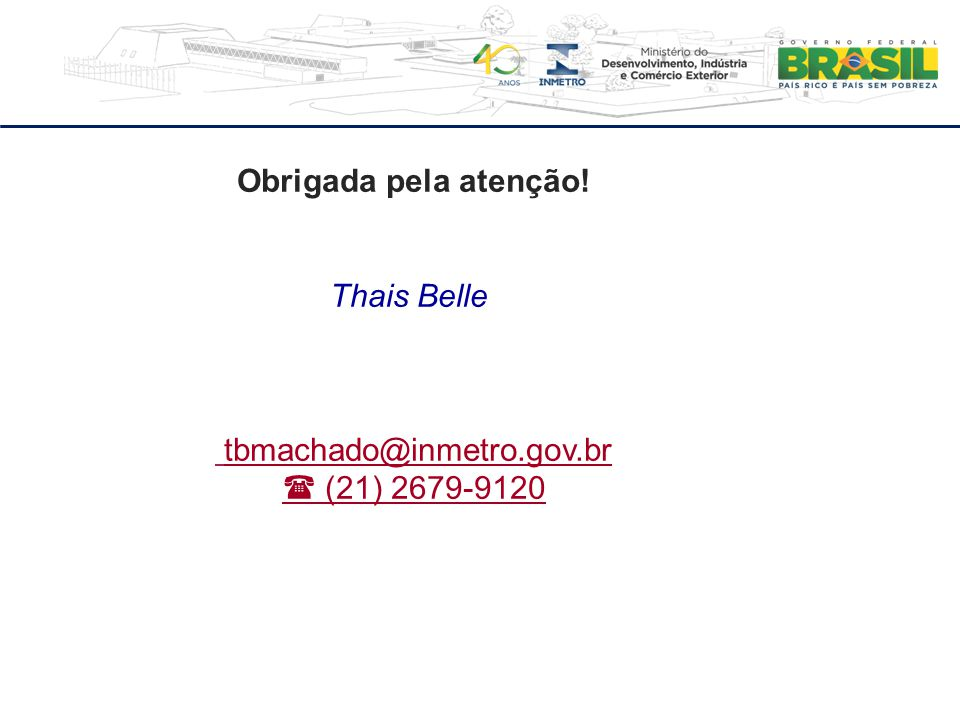 Obrigada pela atenção! Thais Belle tbmachado@inmetro.gov.br  (21) 2679-9120