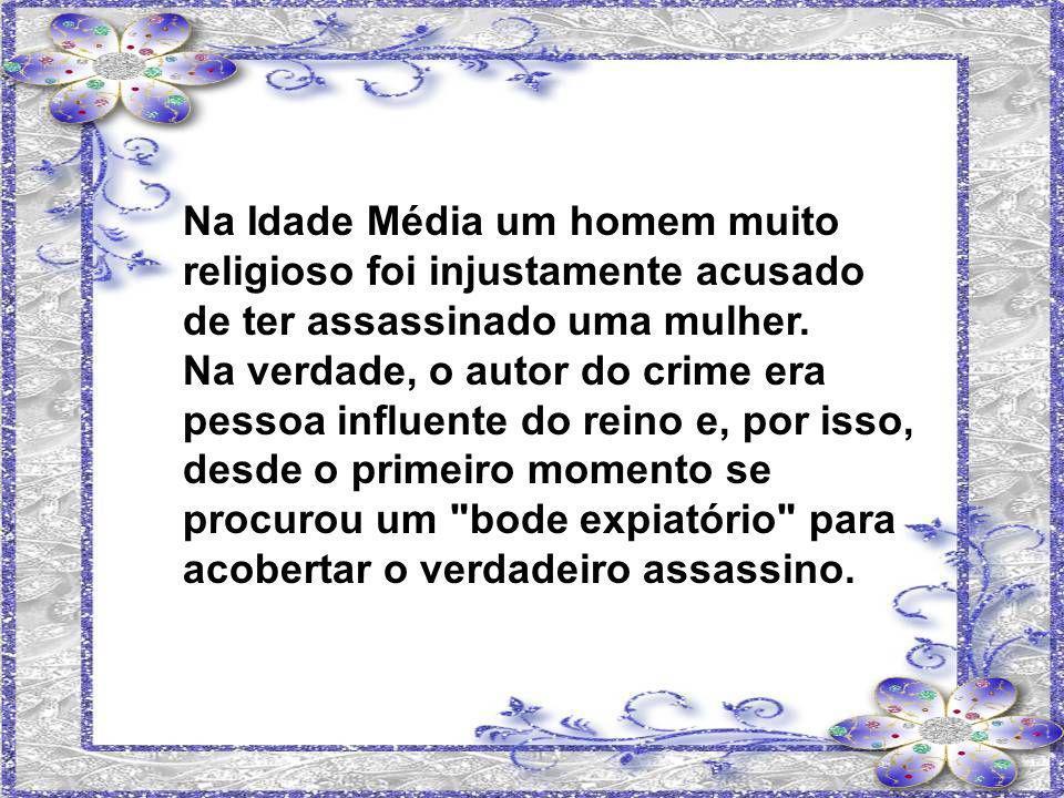 Na Idade Média um homem muito religioso foi injustamente acusado de ter assassinado uma mulher.