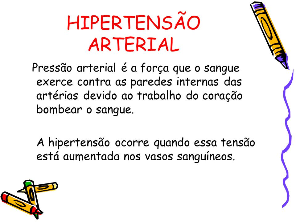 HIPERTENSÃO ARTERIAL Pressão arterial é a força que o sangue exerce contra as paredes internas das artérias devido ao trabalho do coração bombear o sangue.