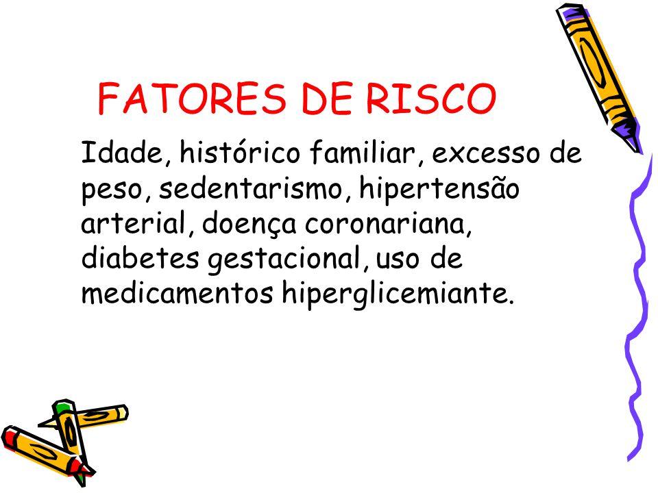 FATORES DE RISCO Idade, histórico familiar, excesso de peso, sedentarismo, hipertensão arterial, doença coronariana, diabetes gestacional, uso de medicamentos hiperglicemiante.