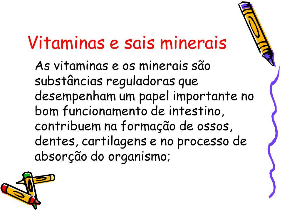 Vitaminas e sais minerais As vitaminas e os minerais são substâncias reguladoras que desempenham um papel importante no bom funcionamento de intestino, contribuem na formação de ossos, dentes, cartilagens e no processo de absorção do organismo;