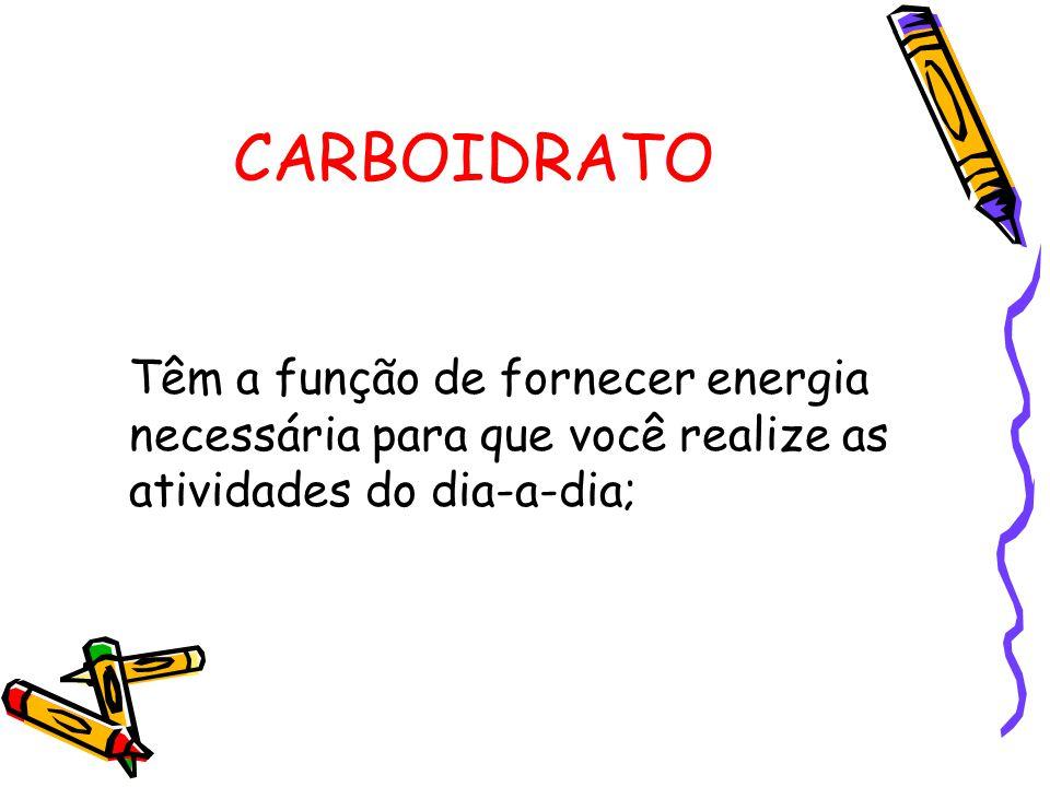 CARBOIDRATO Têm a função de fornecer energia necessária para que você realize as atividades do dia-a-dia;