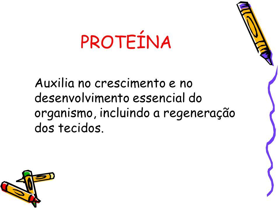 PROTEÍNA Auxilia no crescimento e no desenvolvimento essencial do organismo, incluindo a regeneração dos tecidos.