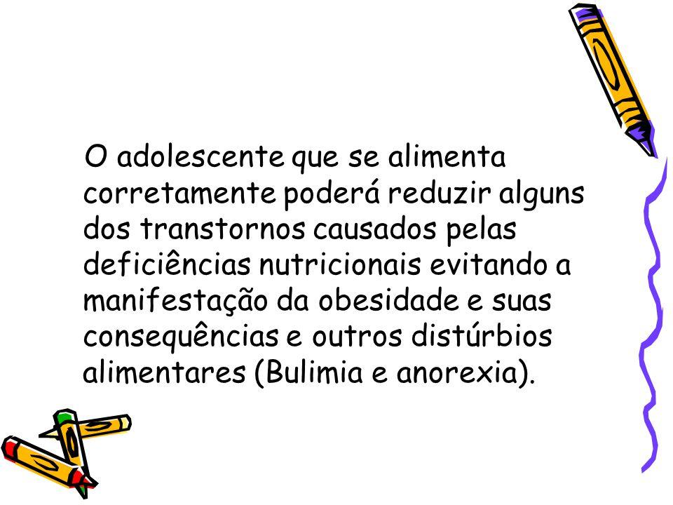 O adolescente que se alimenta corretamente poderá reduzir alguns dos transtornos causados pelas deficiências nutricionais evitando a manifestação da obesidade e suas consequências e outros distúrbios alimentares (Bulimia e anorexia).