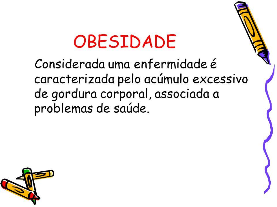 OBESIDADE Considerada uma enfermidade é caracterizada pelo acúmulo excessivo de gordura corporal, associada a problemas de saúde.