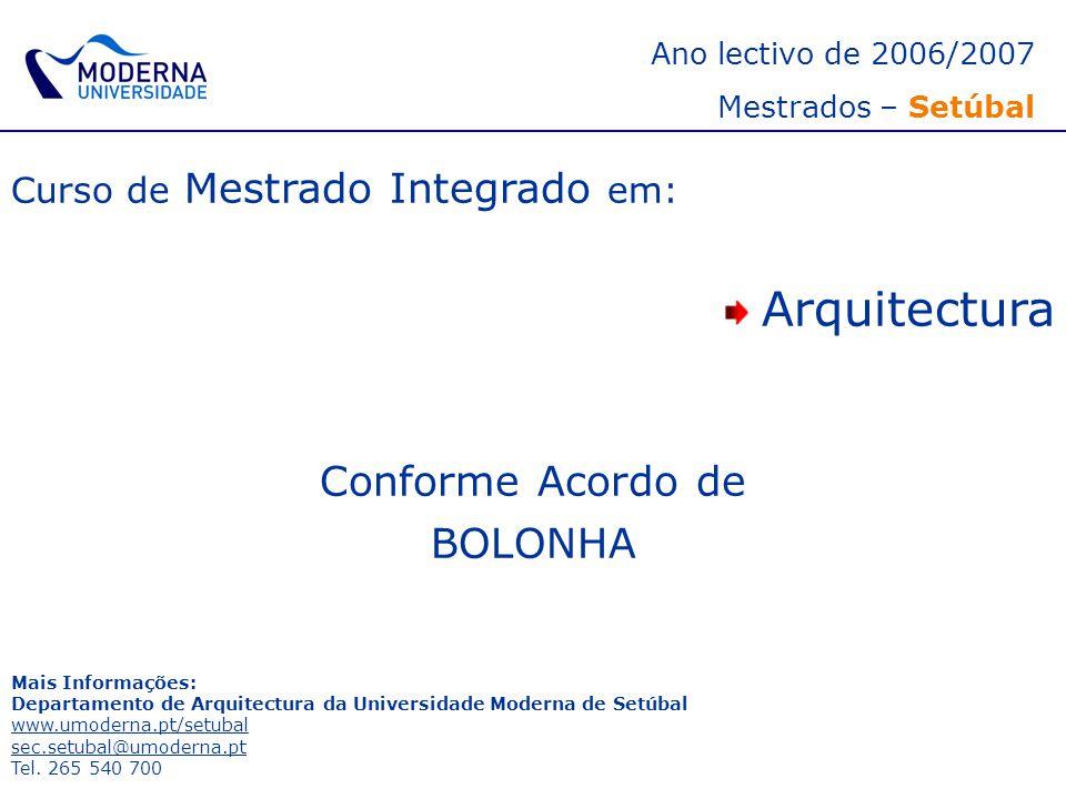 Ano lectivo de 2006/2007 Mestrados – Setúbal Curso de Mestrado Integrado em: Arquitectura Conforme Acordo de BOLONHA Mais Informações: Departamento de