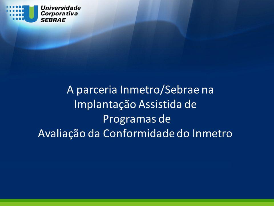 A parceria Inmetro/Sebrae na Implantação Assistida de Programas de Avaliação da Conformidade do Inmetro