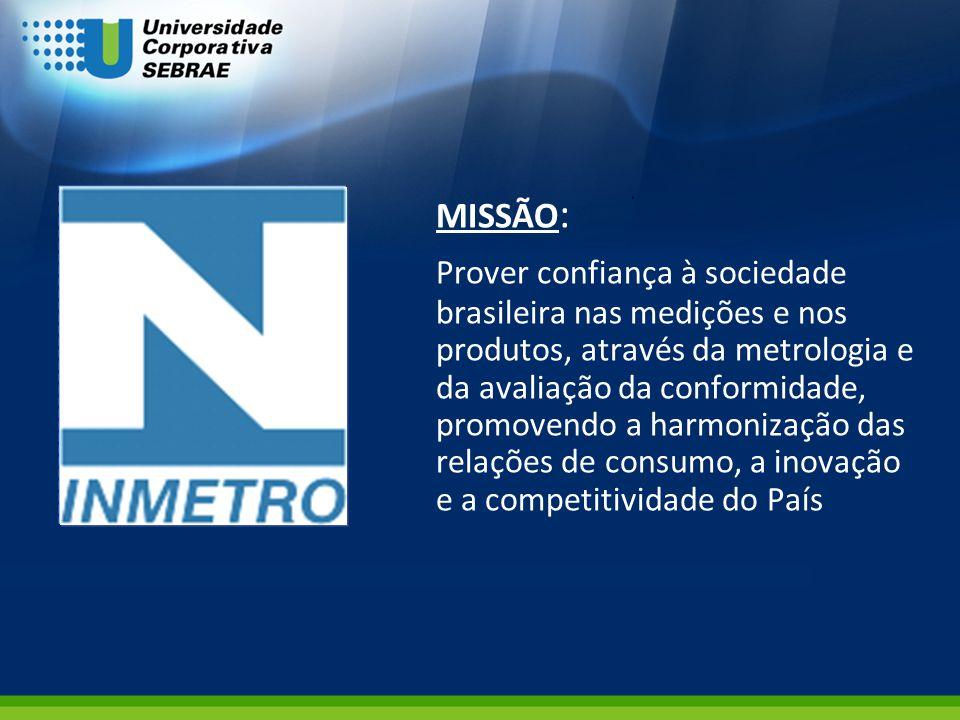 MISSÃO : Prover confiança à sociedade brasileira nas medições e nos produtos, através da metrologia e da avaliação da conformidade, promovendo a harmo