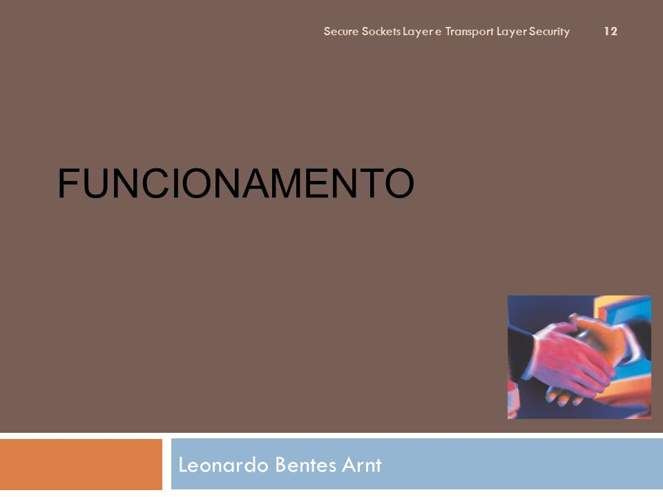 FUNCIONAMENTO Leonardo Bentes Arnt Secure Sockets Layer e Transport Layer Security 12