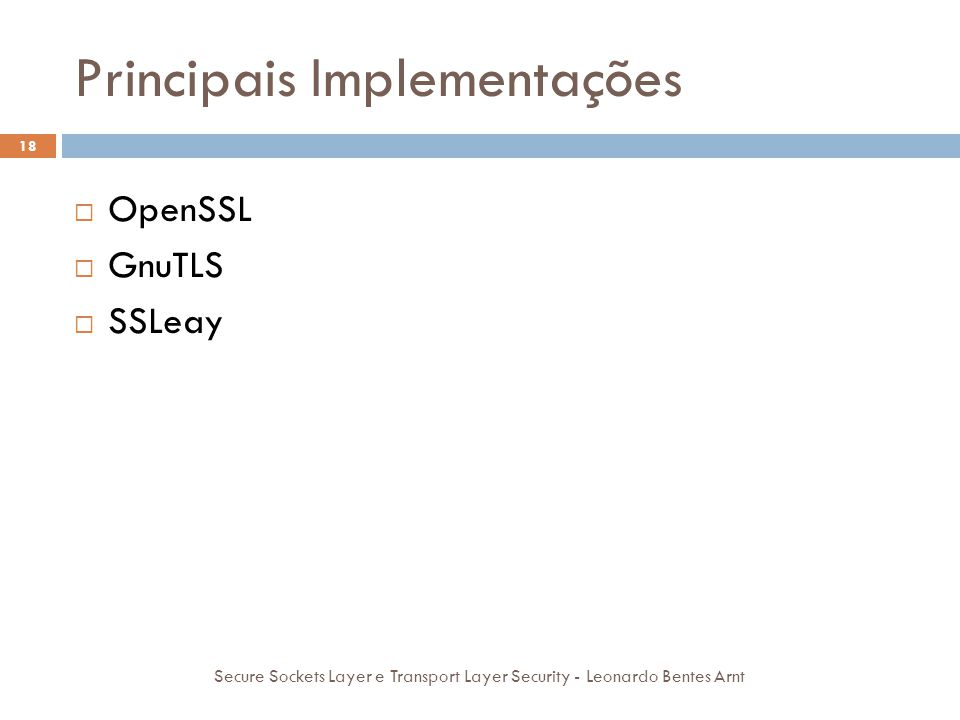 Principais Implementações 18 Secure Sockets Layer e Transport Layer Security - Leonardo Bentes Arnt  OpenSSL  GnuTLS  SSLeay