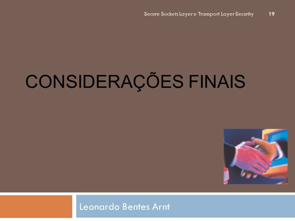 CONSIDERAÇÕES FINAIS Leonardo Bentes Arnt Secure Sockets Layer e Transport Layer Security 19
