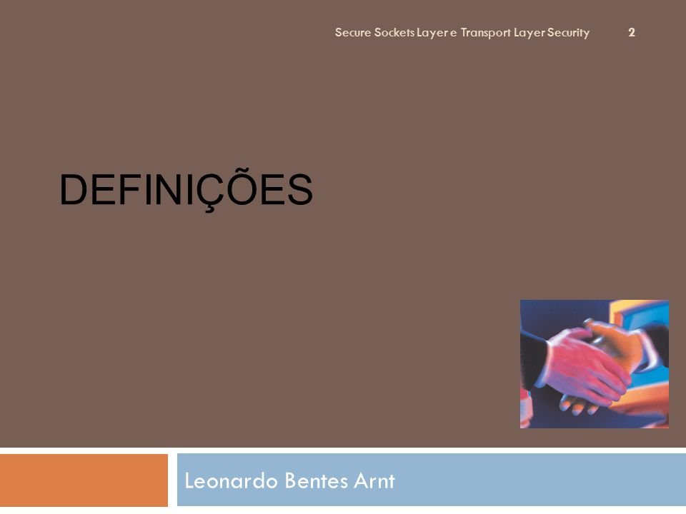 DEFINIÇÕES Leonardo Bentes Arnt Secure Sockets Layer e Transport Layer Security 2